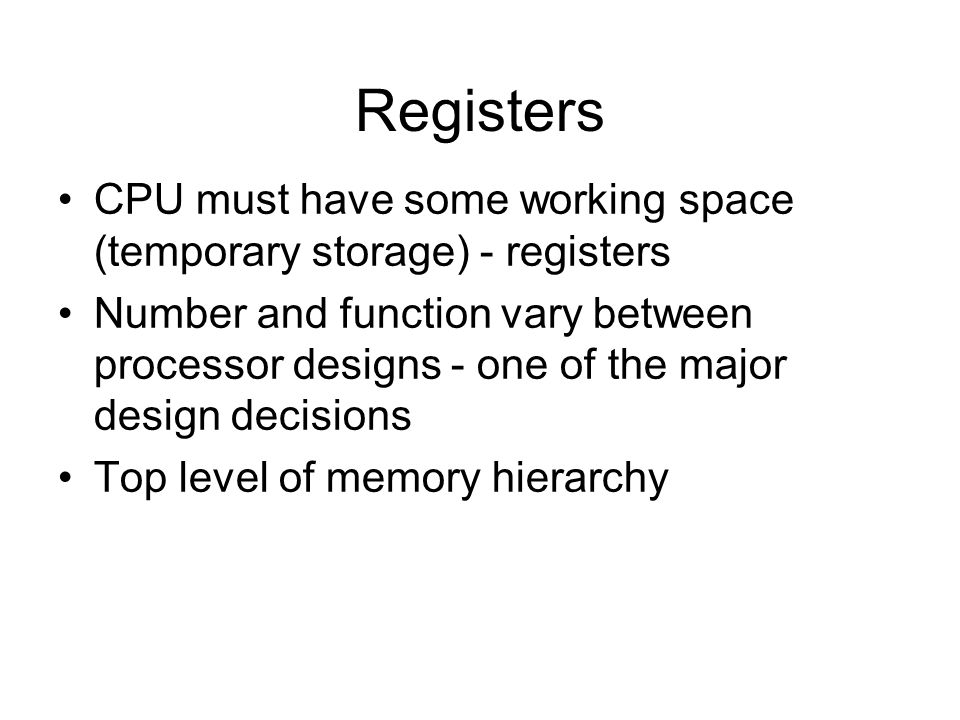 Registers CPU must have some working space (temporary storage) - registers.