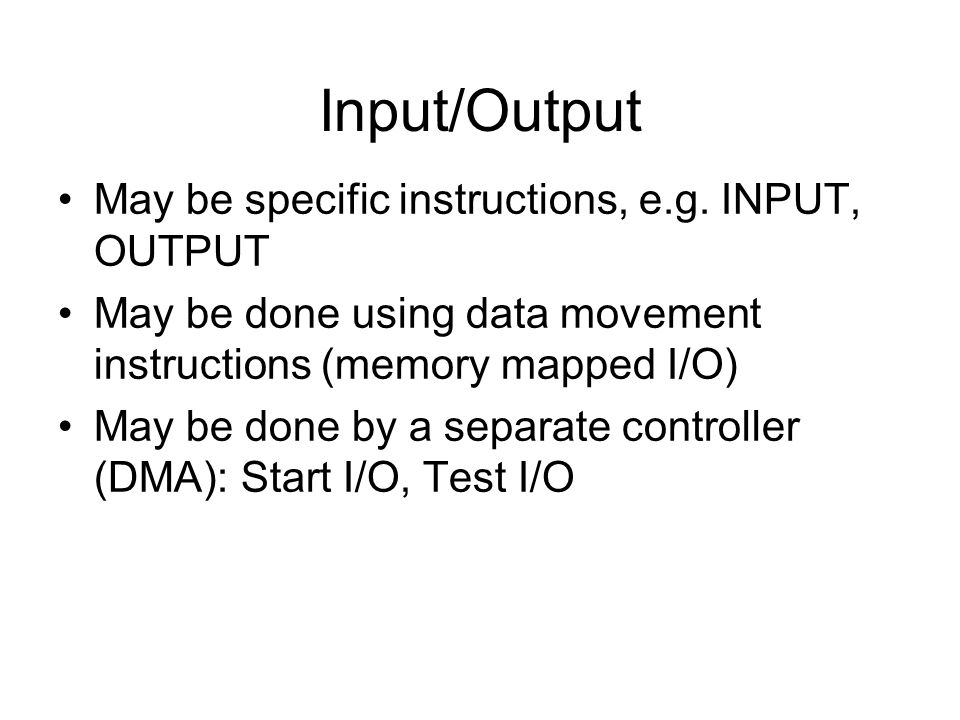Input/Output May be specific instructions, e.g. INPUT, OUTPUT