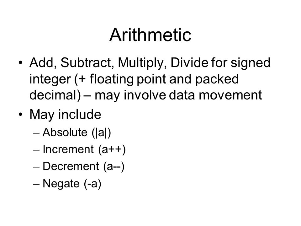 Arithmetic Add, Subtract, Multiply, Divide for signed integer (+ floating point and packed decimal) – may involve data movement.