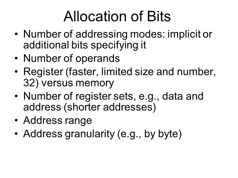 Allocation of Bits Number of addressing modes: implicit or additional bits specifying it. Number of operands.