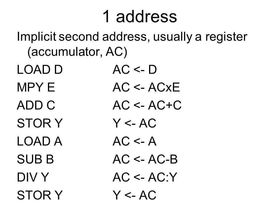 1 address Implicit second address, usually a register (accumulator, AC) LOAD D AC <- D. MPY E AC <- ACxE.