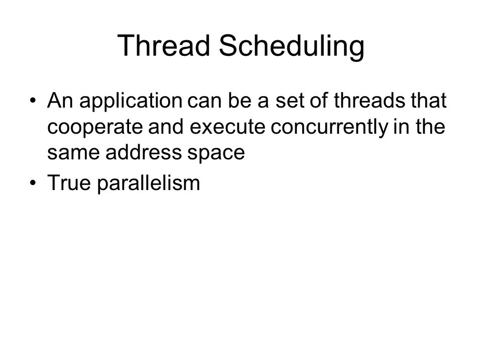 Thread Scheduling An application can be a set of threads that cooperate and execute concurrently in the same address space.