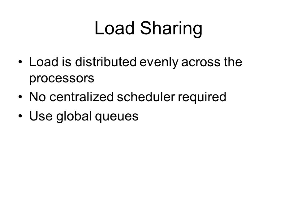 Load Sharing Load is distributed evenly across the processors