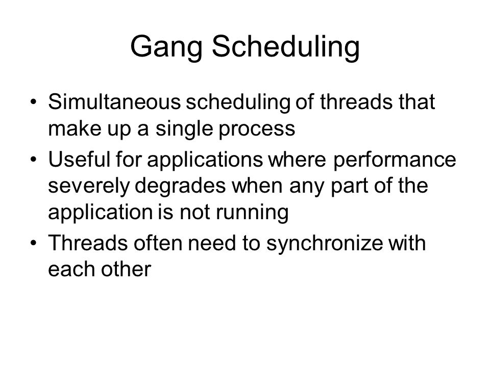 Gang Scheduling Simultaneous scheduling of threads that make up a single process.