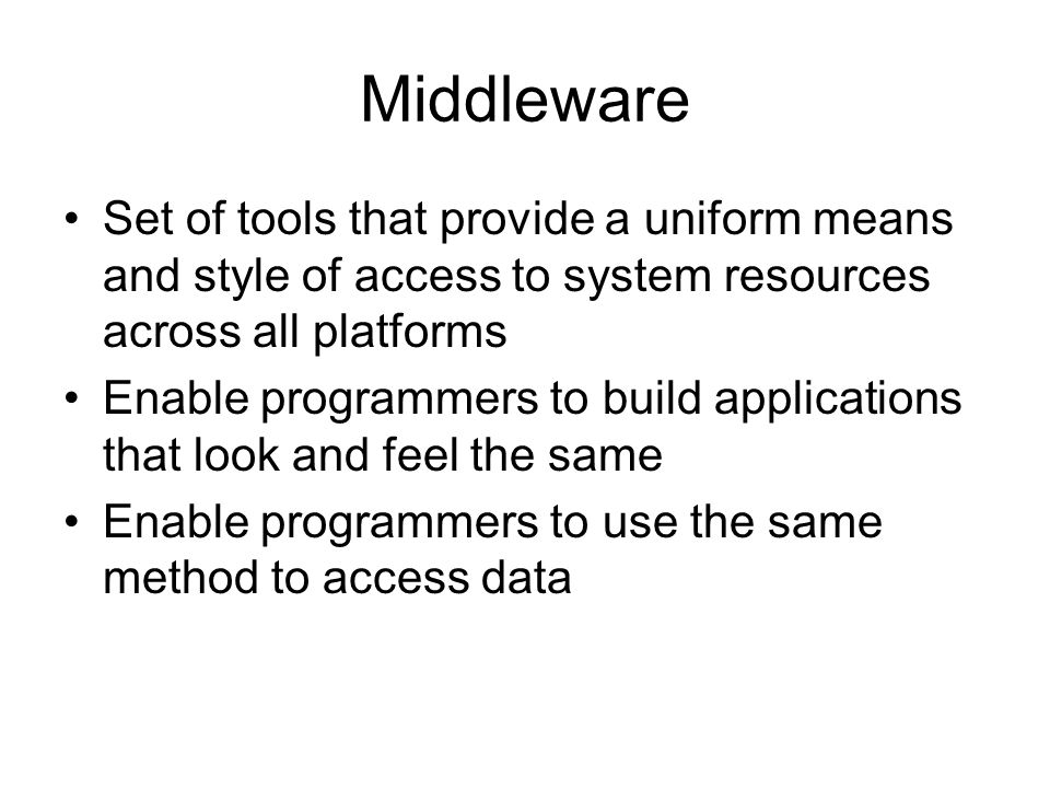 Middleware Set of tools that provide a uniform means and style of access to system resources across all platforms.