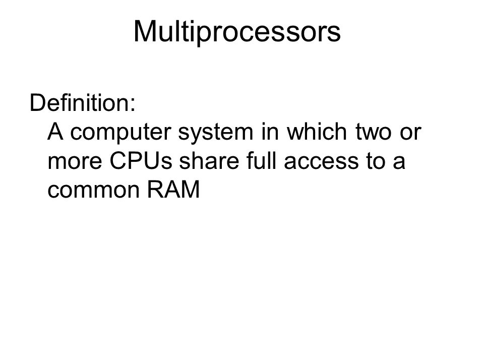 Multiprocessors Definition: A computer system in which two or more CPUs share full access to a common RAM.