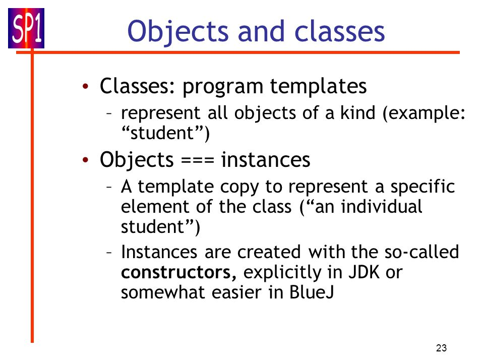 Objects and classes Classes: program templates Objects === instances