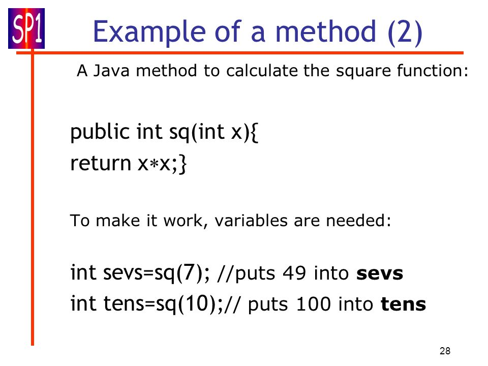 Example of a method (2) A Java method to calculate the square function: public int sq(int x){ return xx;}