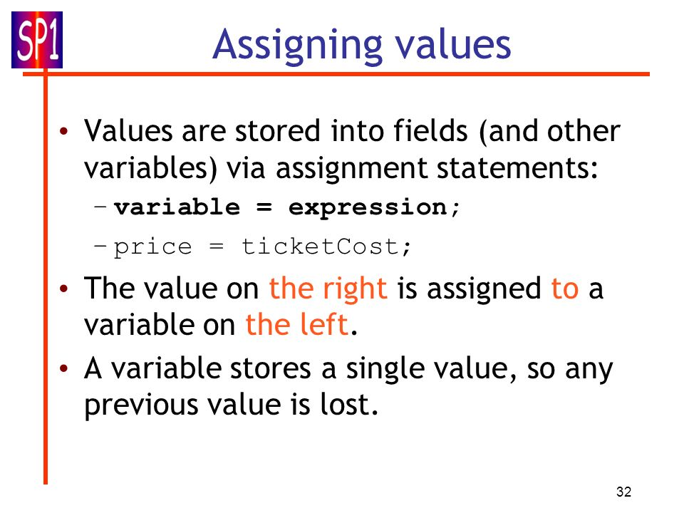 Assigning values Values are stored into fields (and other variables) via assignment statements: variable = expression;