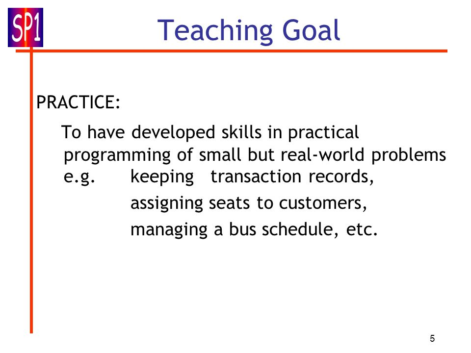 Teaching Goal PRACTICE: To have developed skills in practical programming of small but real-world problems e.g. keeping transaction records,