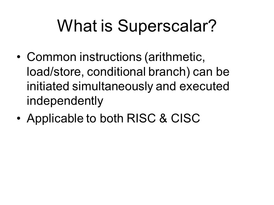 What is Superscalar Common instructions (arithmetic, load/store, conditional branch) can be initiated simultaneously and executed independently.