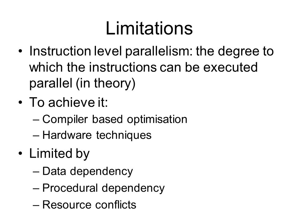 Limitations Instruction level parallelism: the degree to which the instructions can be executed parallel (in theory)