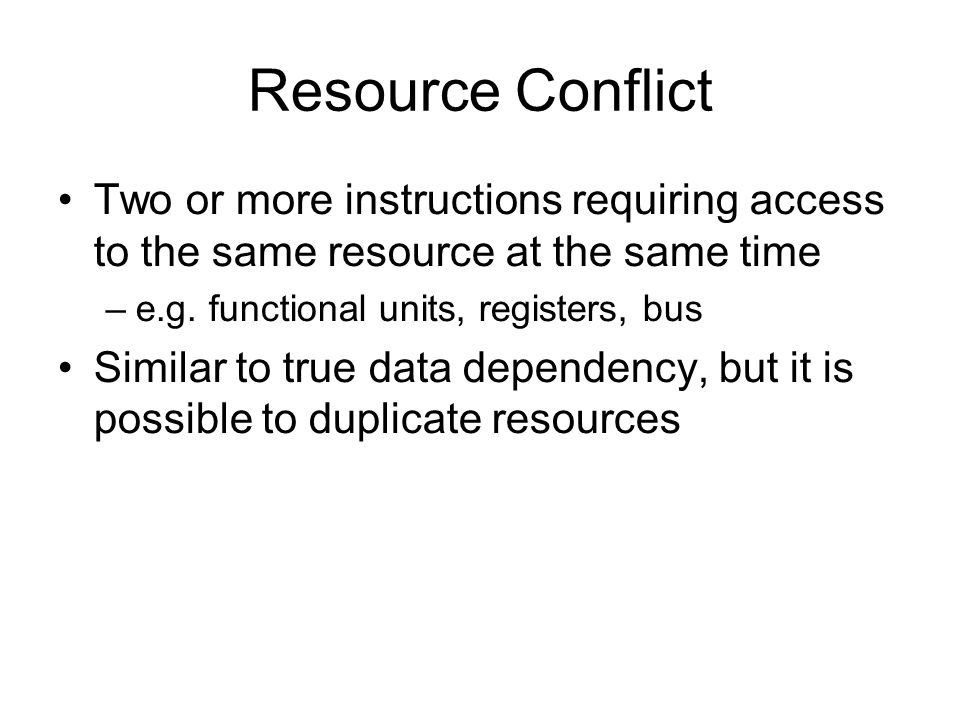 Resource Conflict Two or more instructions requiring access to the same resource at the same time.