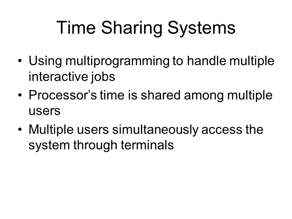 Time Sharing Systems Using multiprogramming to handle multiple interactive jobs. Processor's time is shared among multiple users.