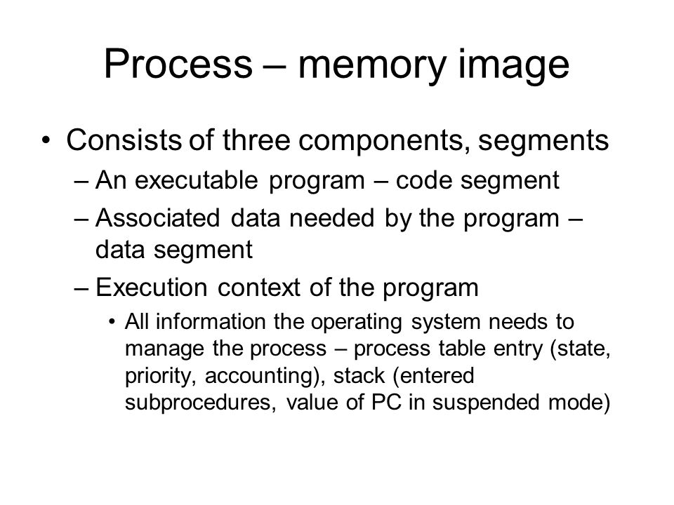 Process – memory image Consists of three components, segments