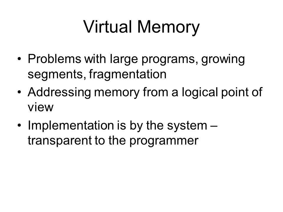 Virtual Memory Problems with large programs, growing segments, fragmentation. Addressing memory from a logical point of view.