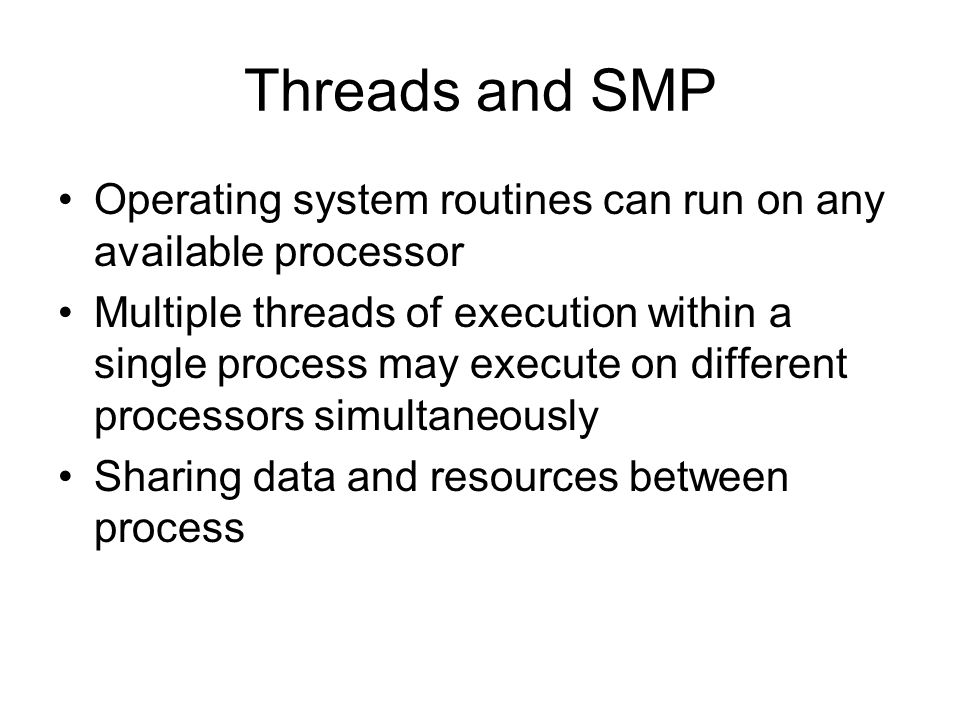 Threads and SMP Operating system routines can run on any available processor.