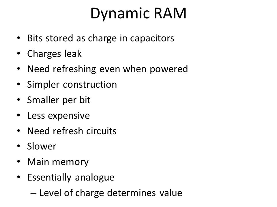 Dynamic RAM Bits stored as charge in capacitors Charges leak