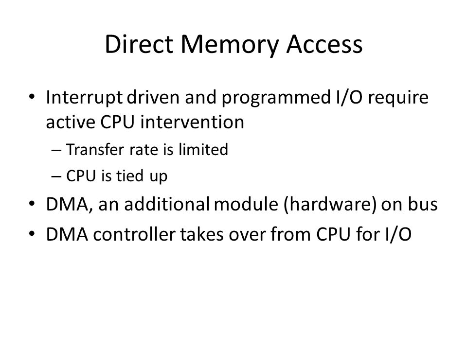 Direct Memory Access Interrupt driven and programmed I/O require active CPU intervention. Transfer rate is limited.