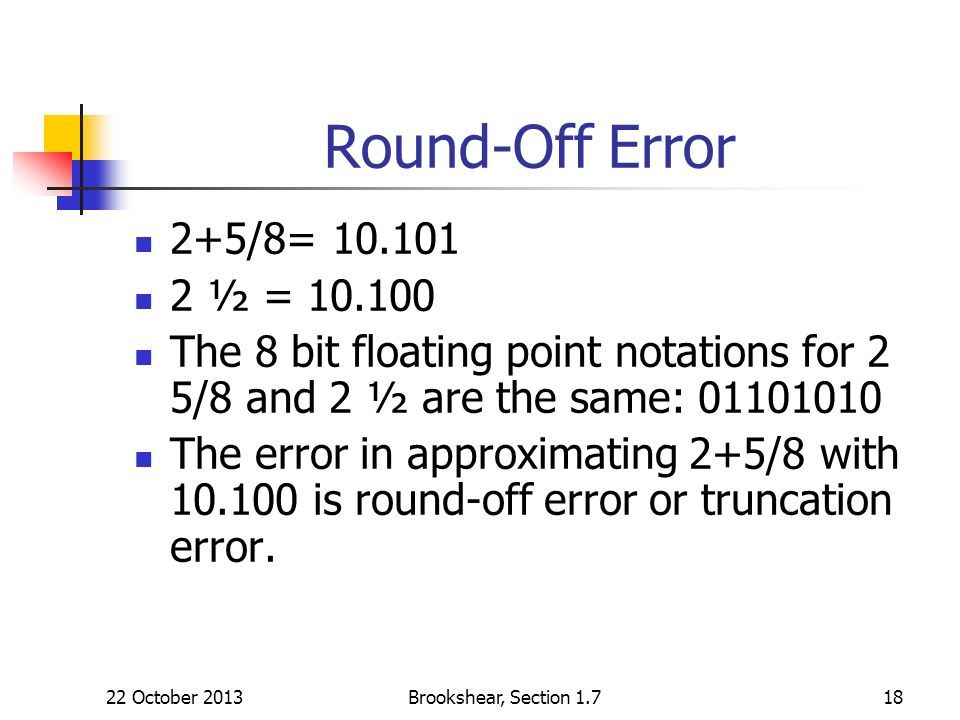 Round-Off Error2+5/8= 10.101. 2 ½ = 10.100. The 8 bit floating point notations for 2 5/8 and 2 ½ are the same: 01101010.