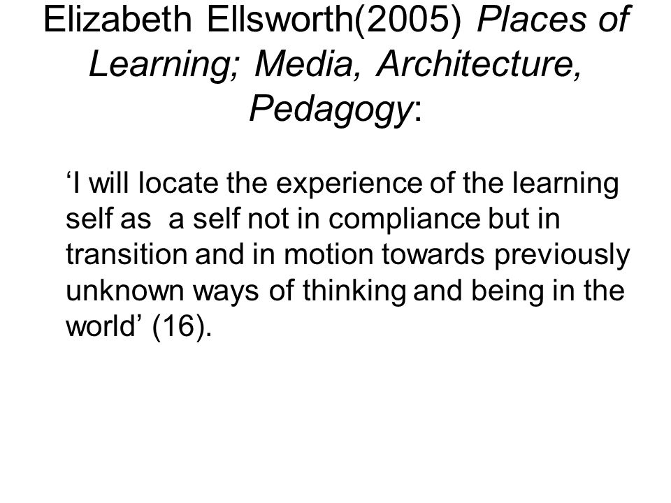 Elizabeth Ellsworth(2005) Places of Learning; Media, Architecture, Pedagogy: