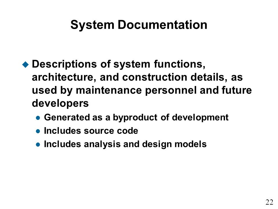 System Documentation Descriptions of system functions, architecture, and construction details, as used by maintenance personnel and future developers.