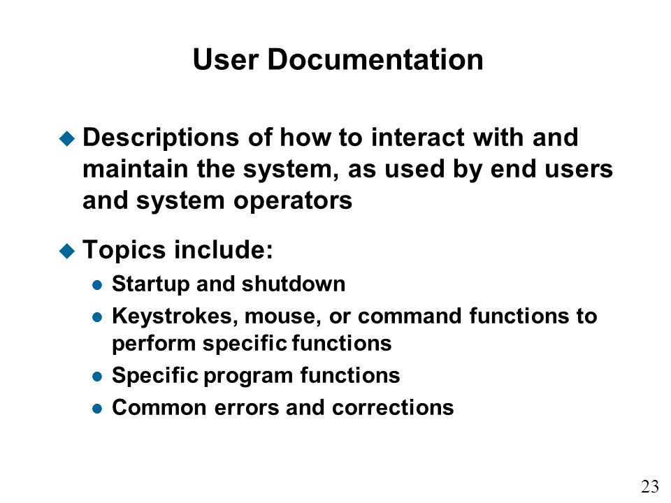 User Documentation Descriptions of how to interact with and maintain the system, as used by end users and system operators.