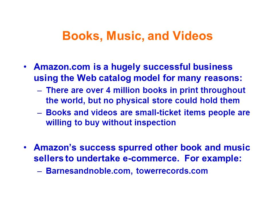 Books, Music, and VideosAmazon.com is a hugely successful business using the Web catalog model for many reasons:
