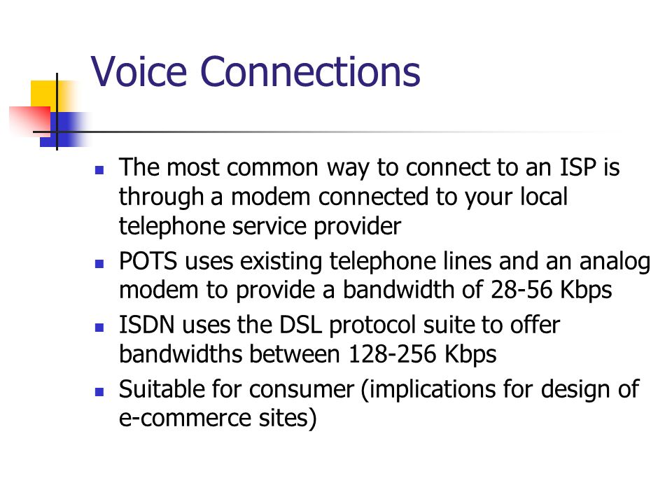Voice Connections The most common way to connect to an ISP is through a modem connected to your local telephone service provider.