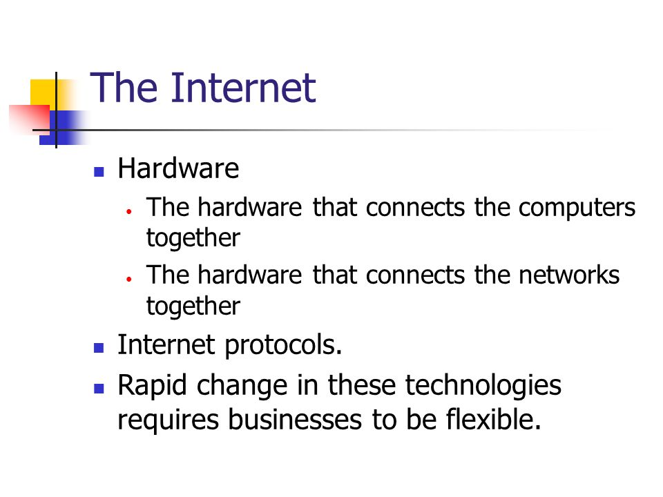 The Internet Hardware. The hardware that connects the computers together. The hardware that connects the networks together.