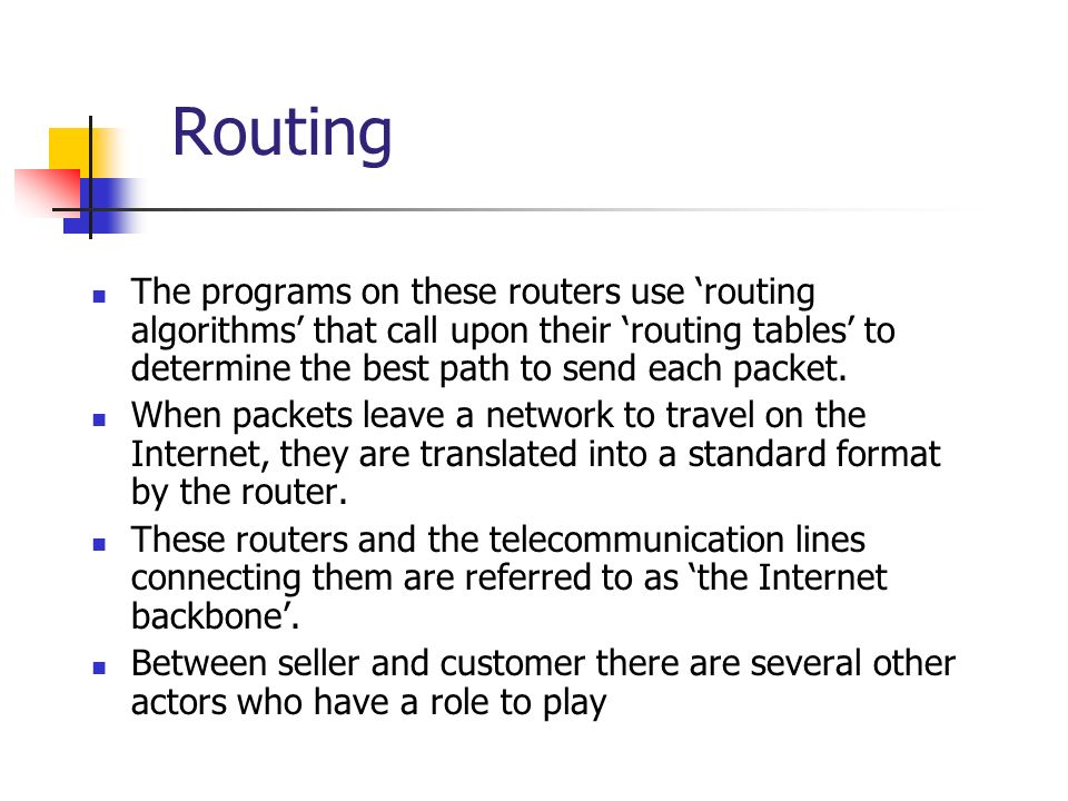 Routing The programs on these routers use 'routing algorithms' that call upon their 'routing tables' to determine the best path to send each packet.