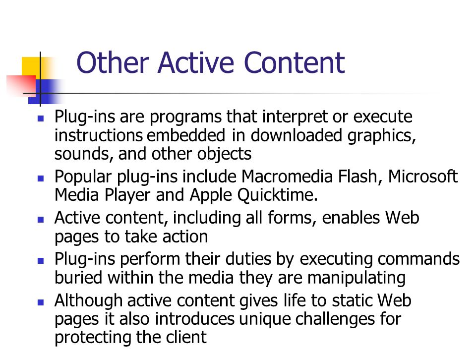 Other Active Content Plug-ins are programs that interpret or execute instructions embedded in downloaded graphics, sounds, and other objects.