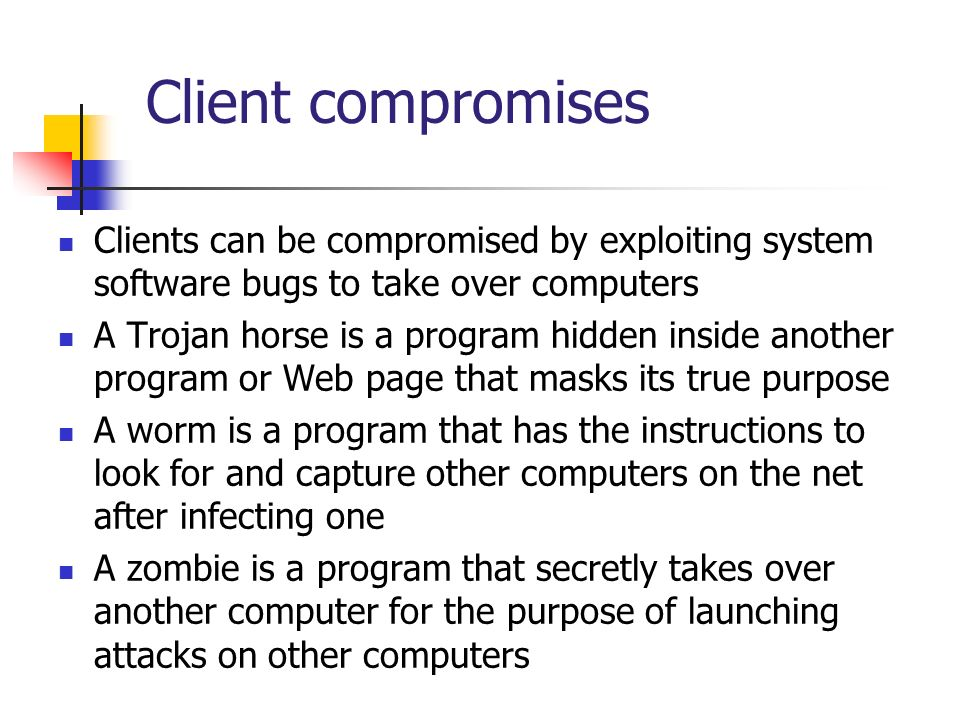 Client compromises Clients can be compromised by exploiting system software bugs to take over computers.