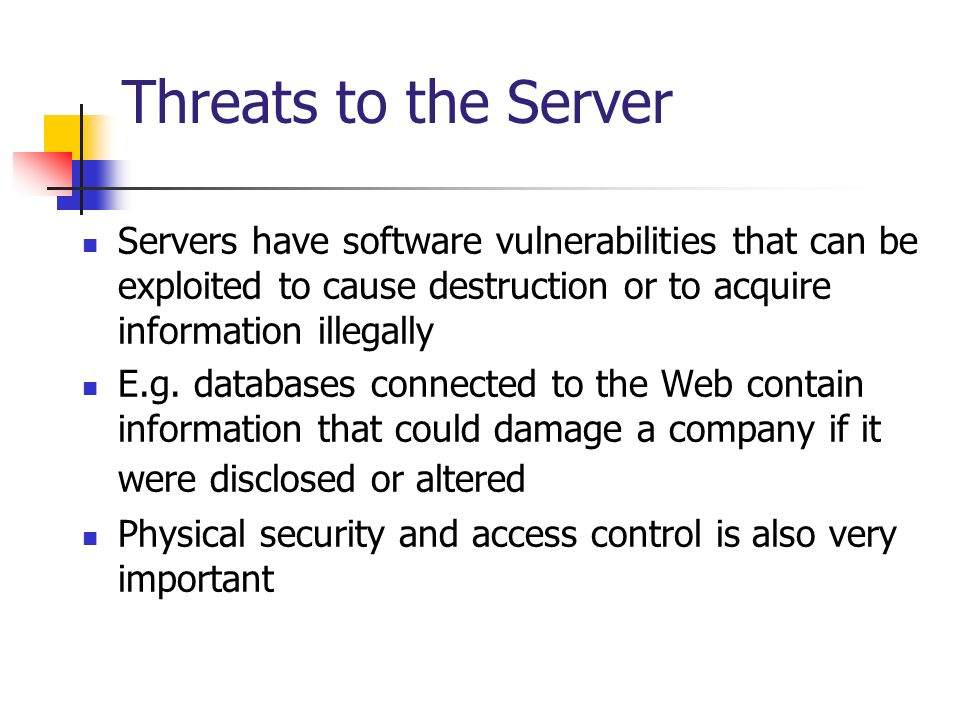 Threats to the Server Servers have software vulnerabilities that can be exploited to cause destruction or to acquire information illegally.