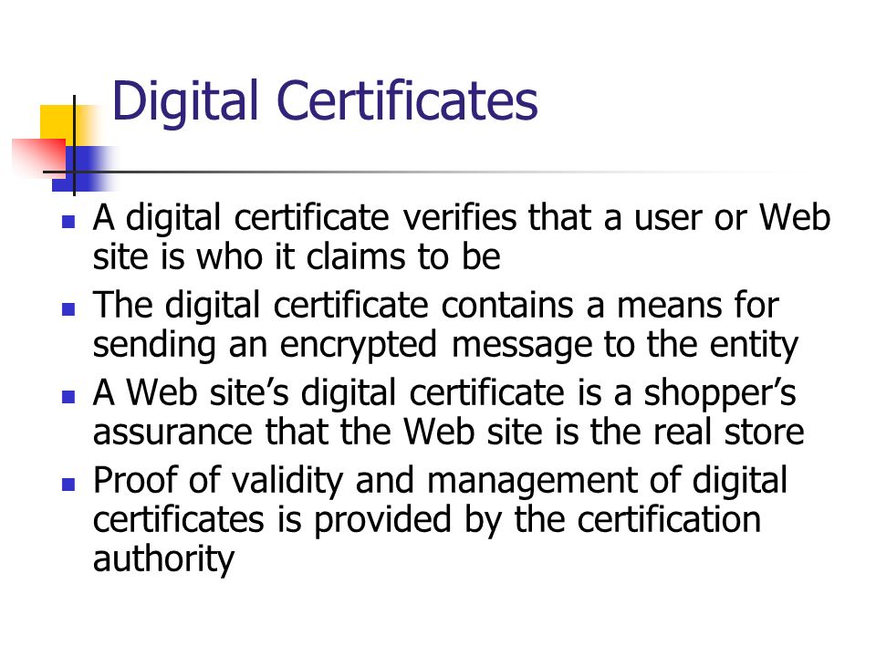 Digital Certificates A digital certificate verifies that a user or Web site is who it claims to be.