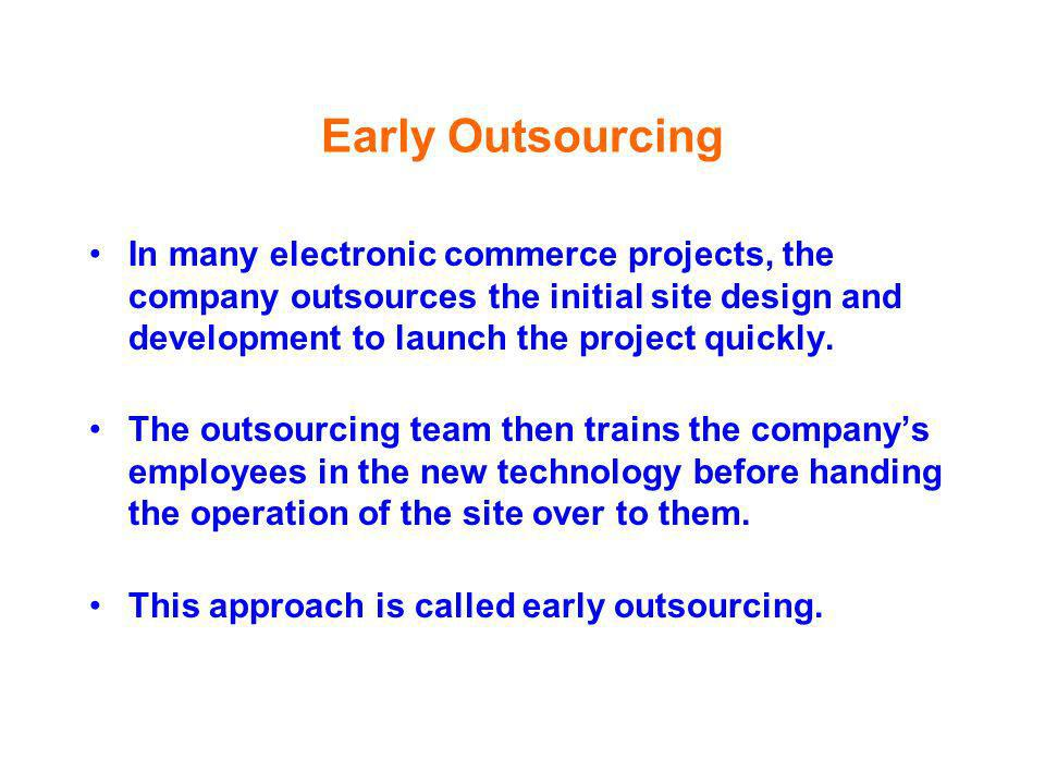 Early Outsourcing In many electronic commerce projects, the company outsources the initial site design and development to launch the project quickly.