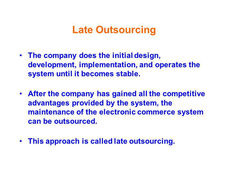 Late Outsourcing The company does the initial design, development, implementation, and operates the system until it becomes stable.