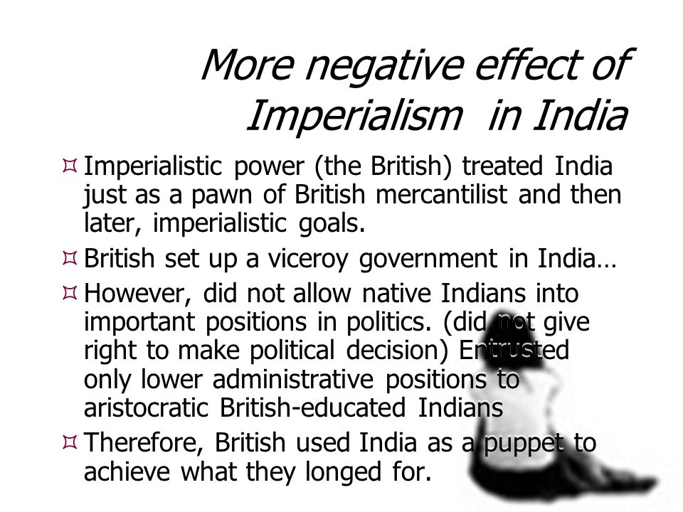 imperialism and its impact of on india Colonialism and its impact on enviornment including both negative and positive points agriculture and forestry-deforestation impact as reflected in.