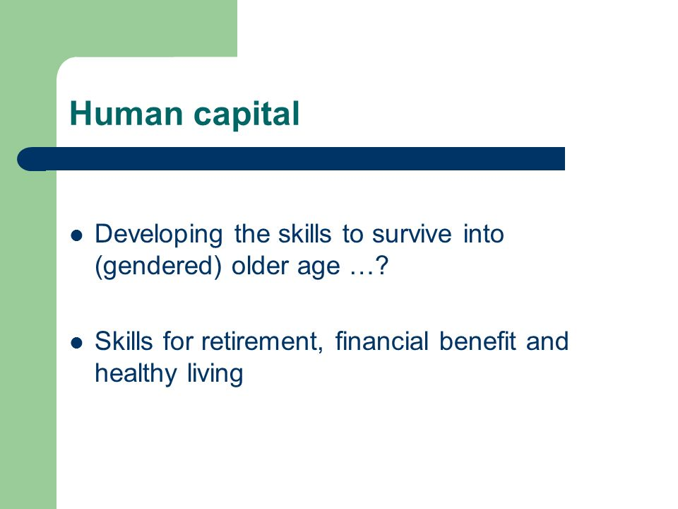 Human capital Developing the skills to survive into (gendered) older age ….