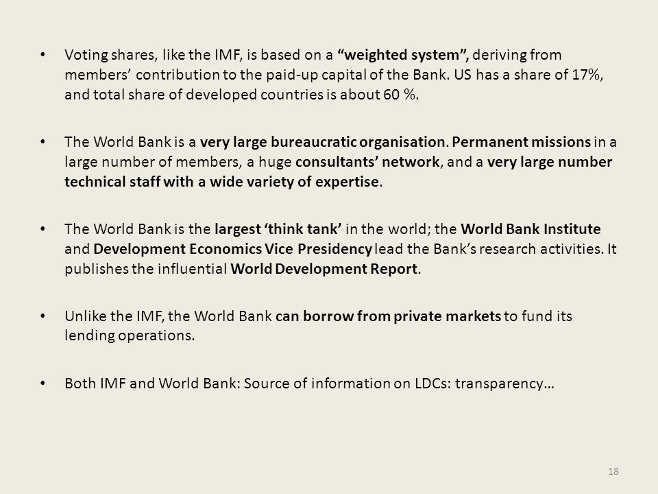 Voting shares, like the IMF, is based on a weighted system , deriving from members' contribution to the paid-up capital of the Bank. US has a share of 17%, and total share of developed countries is about 60 %.