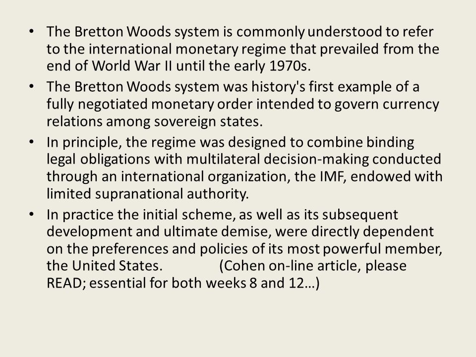 The Bretton Woods system is commonly understood to refer to the international monetary regime that prevailed from the end of World War II until the early 1970s.