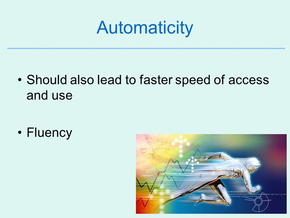 Automaticity Should also lead to faster speed of access and use