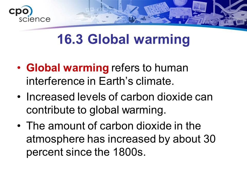 16.3 Global warming Global warming refers to human interference in Earth's climate.