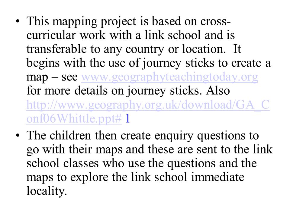 This mapping project is based on cross-curricular work with a link school and is transferable to any country or location. It begins with the use of journey sticks to create a map – see www.geographyteachingtoday.org for more details on journey sticks. Also http://www.geography.org.uk/download/GA_Conf06Whittle.ppt# 1