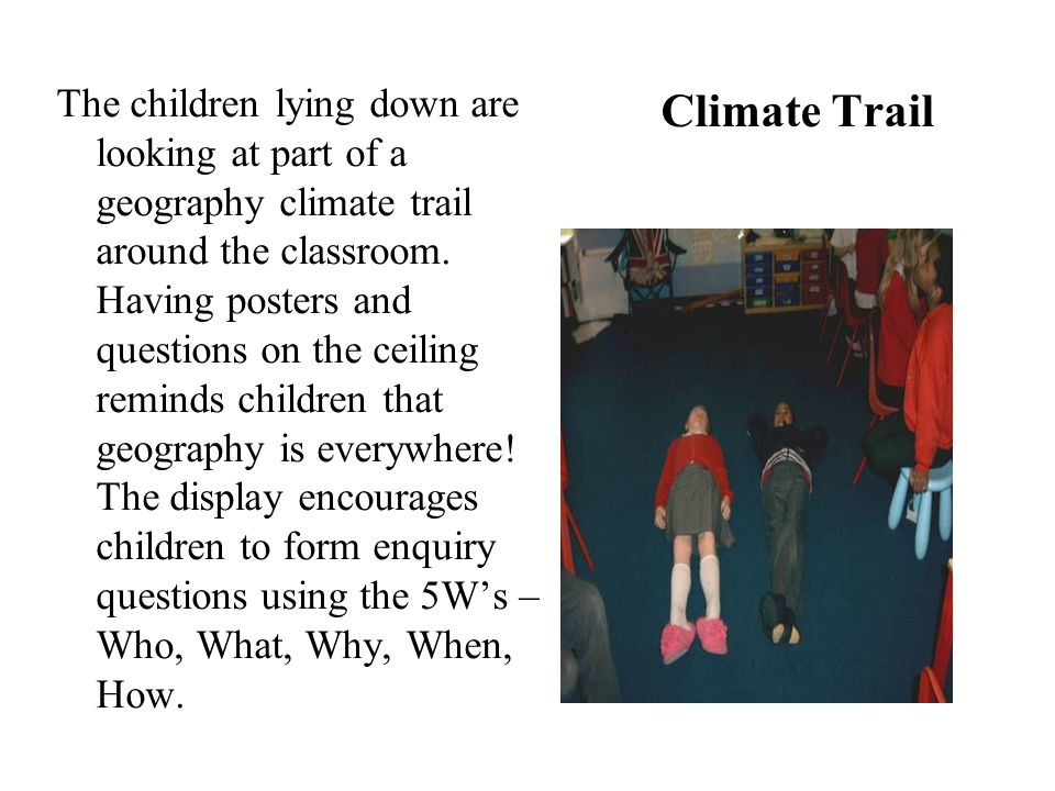 The children lying down are looking at part of a geography climate trail around the classroom. Having posters and questions on the ceiling reminds children that geography is everywhere! The display encourages children to form enquiry questions using the 5W's – Who, What, Why, When, How.