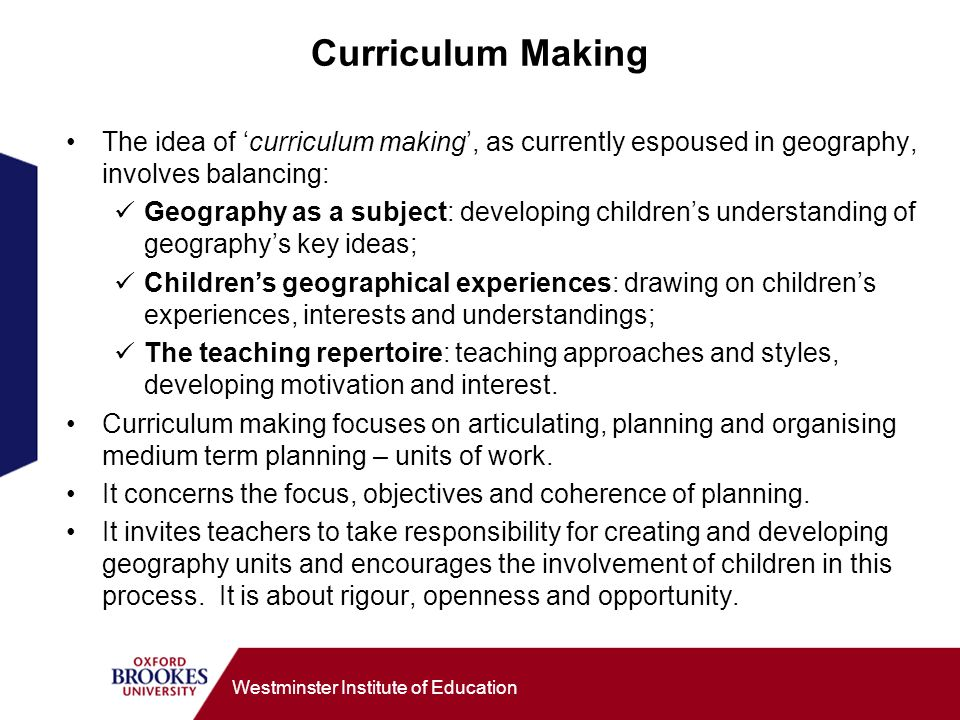 Curriculum Making The idea of 'curriculum making', as currently espoused in geography, involves balancing: