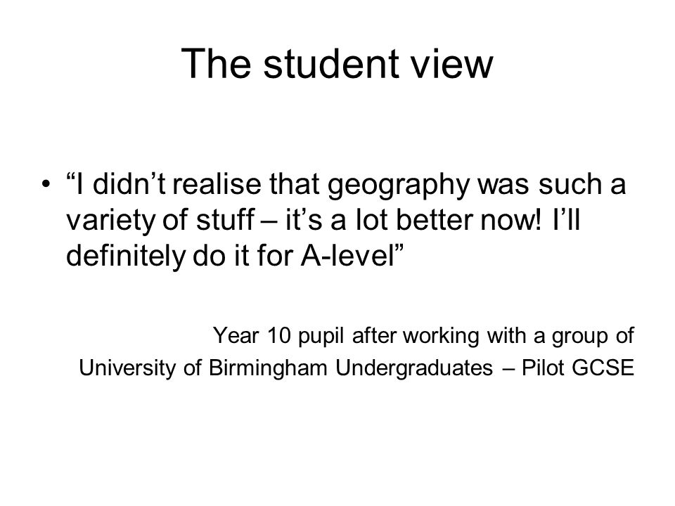 The student view I didn't realise that geography was such a variety of stuff – it's a lot better now! I'll definitely do it for A-level
