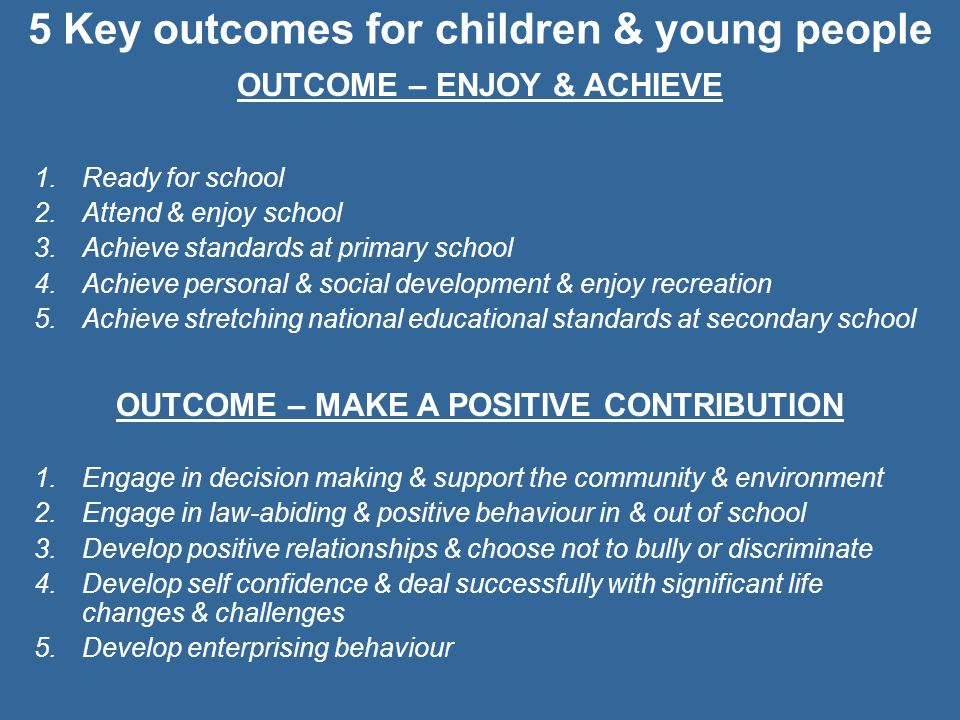 5 Key outcomes for children & young people OUTCOME – ENJOY & ACHIEVE