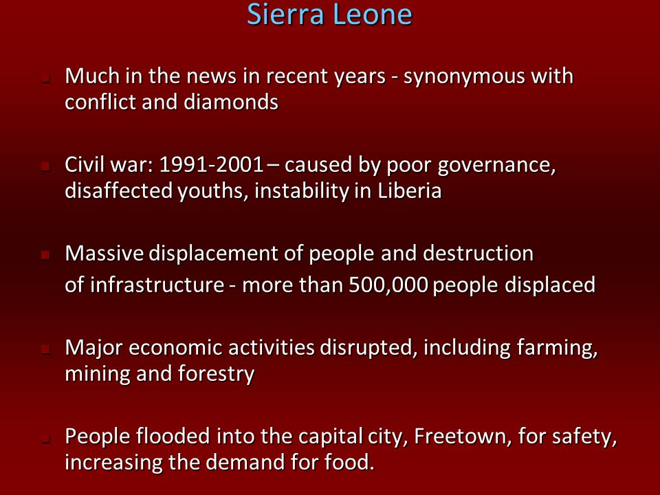 Sierra Leone Much in the news in recent years - synonymous with conflict and diamonds.