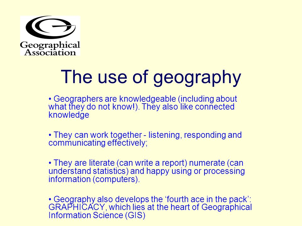 The use of geography Geographers are knowledgeable (including about what they do not know!). They also like connected knowledge.